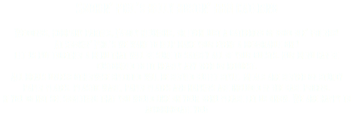 Smokin' Phil's Belly Bustin' BBQ Catering Weddings, Company parties, Family Reunions, or even just a gathering of good ole' friends! At Smokin' Phil's we want to help make your event a memorable one! Let us put together a menu that will be sure to satisfy all of your guests. Our menu can be customized to fit nearly any need or request. All meals unless otherwise specified will be served buffet style. Meals are served on sturdy paper plates. Plastic ware, paper plates and napkins are included in the base pricing. If you do not see something that you would like on your menu please let us know. We are happy to accommodate you!