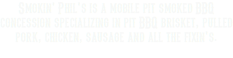 Smokin' Phil's is a mobile pit smoked BBQ concession specializing in pit BBQ brisket, pulled pork, chicken, sausage and all the fixin's.